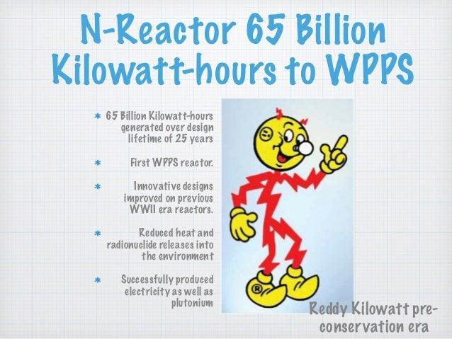 N-Reactor 65 Billion Kilowatt-hours to WPPS 65 Billion Kilowatt-hours generated over design lifetime of 25 years First WPP...