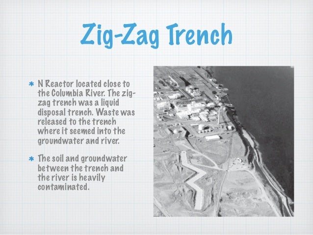 Zig-Zag Trench N Reactor located close to the Columbia River. The zig- zag trench was a liquid disposal trench. Waste was ...