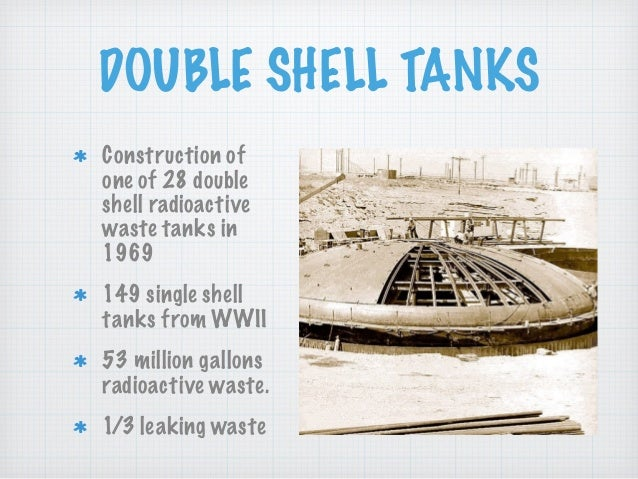 DOUBLE SHELL TANKS Construction of one of 28 double shell radioactive waste tanks in 1969 149 single shell tanks from WWII...