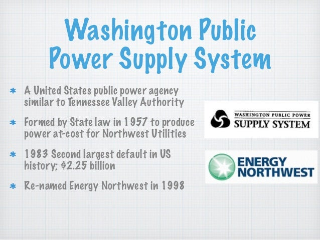 Washington Public Power Supply System A United States public power agency similar to Tennessee Valley Authority Formed by ...