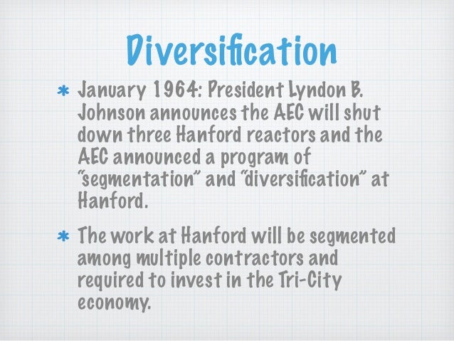 Diversification January 1964: President Lyndon B. Johnson announces the AEC will shut down three Hanford reactors and the A...