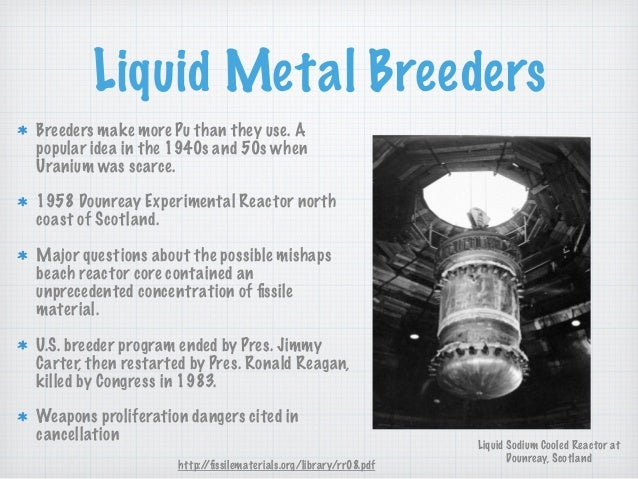 Liquid Metal Breeders Breeders make more Pu than they use. A popular idea in the 1940s and 50s when Uranium was scarce. 19...