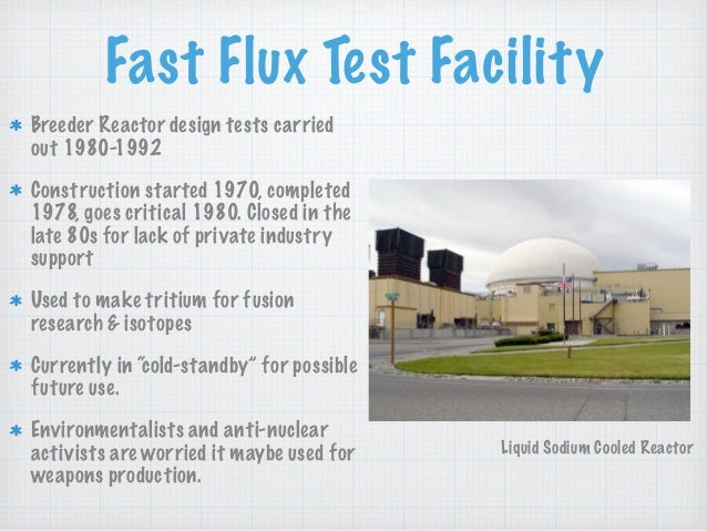 Fast Flux Test Facility Breeder Reactor design tests carried out 1980-1992 Construction started 1970, completed 1978, goes...