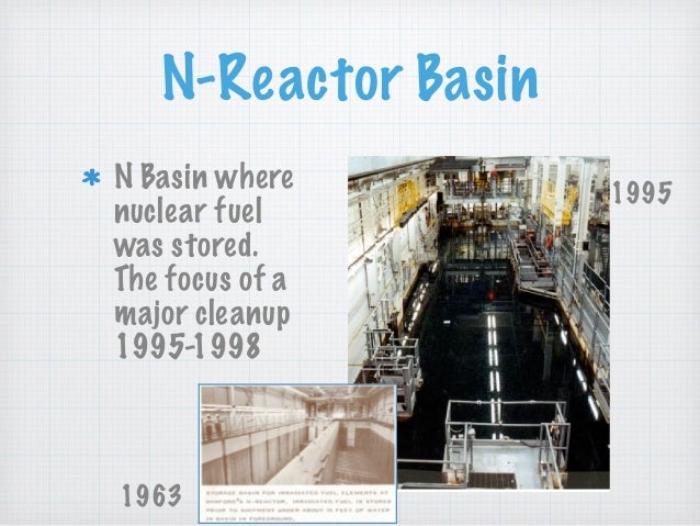 N-Reactor Basin N Basin where nuclear fuel was stored. The focus of a major cleanup 1995-1998 1963 1995