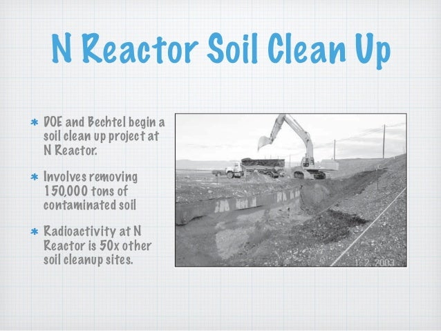 N Reactor Soil Clean Up DOE and Bechtel begin a soil clean up project at N Reactor. Involves removing 150,000 tons of cont...