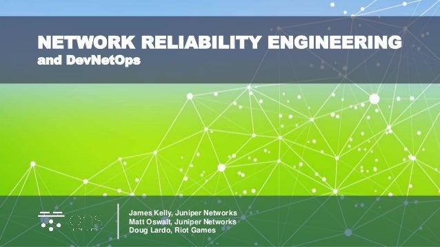 James Kelly, Juniper Networks Matt Oswalt, Juniper Networks Doug Lardo, Riot Games NETWORK RELIABILITY ENGINEERING and Dev...
