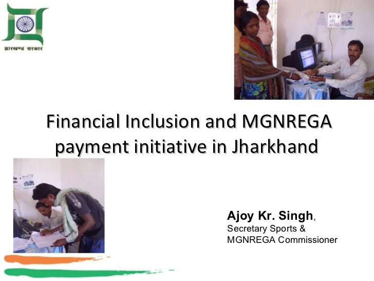 Financial Inclusion and MGNREGA payment initiative in Jharkhand Ajoy Kr. Singh , Secretary Sports & MGNREGA Commissioner