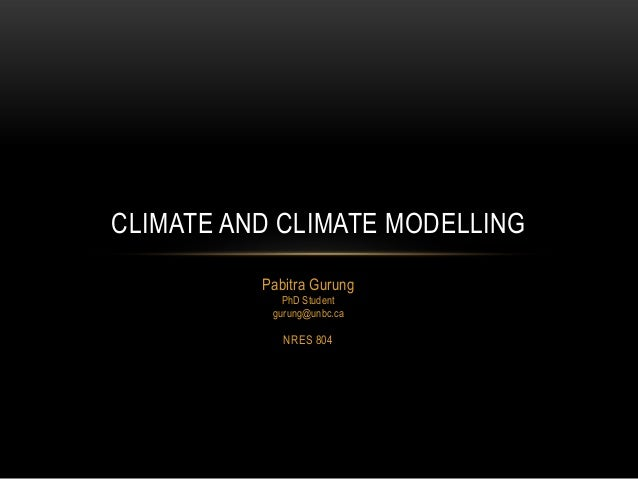 Pabitra Gurung PhD Student gurung@unbc.ca NRES 804 CLIMATE AND CLIMATE MODELLING