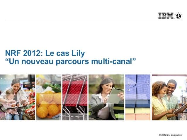 """© 2012 IBM CorporationNRF 2012: Le cas Lily""""Un nouveau parcours multi-canal"""""""