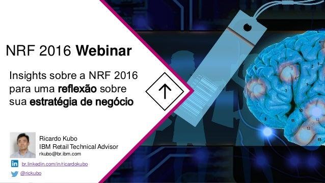 Insights sobre a NRF 2016 para uma reflexão sobre sua estratégia de negócio NRF 2016 Webinar Ricardo Kubo IBM Retail Techn...