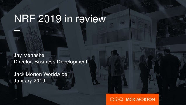 NRF 2019 in review – Jay Menashe Director, Business Development Jack Morton Worldwide January 2019
