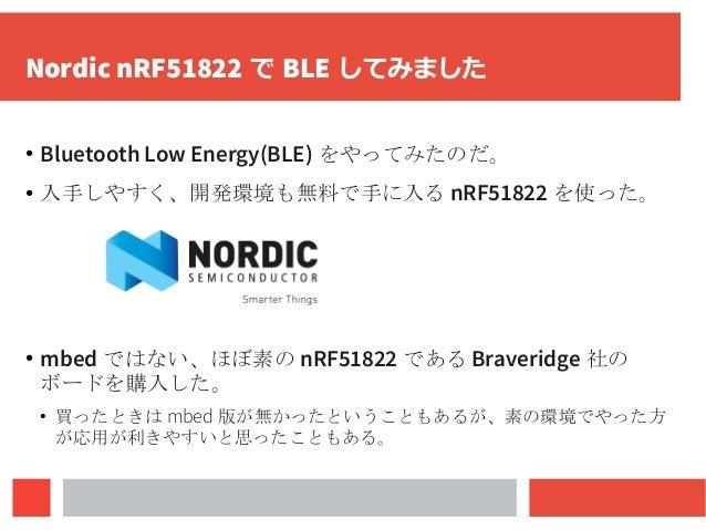 Nordic nRF51822 で BLE してみました ● Bluetooth Low Energy(BLE) をやってみたのだ。 ● 入手しやすく、開発環境も無料で手に入る nRF51822 を使った。 ● mbed ではない、ほぼ素の n...