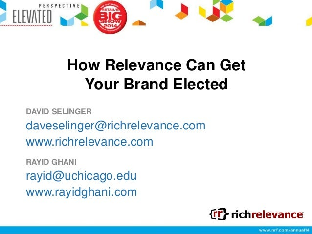 How Relevance Can Get Your Brand Elected DAVID SELINGER  daveselinger@richrelevance.com www.richrelevance.com RAYID GHANI ...