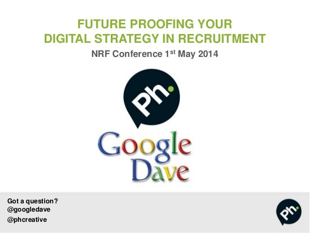 Got a question? @googledave @phcreative FUTURE PROOFING YOUR DIGITAL STRATEGY IN RECRUITMENT NRF Conference 1st May 2014