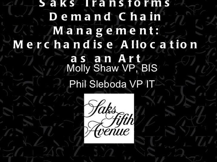 Saks Transforms Demand Chain Management: Merchandise Allocation as an Art Molly Shaw VP, BIS Phil Sleboda VP IT