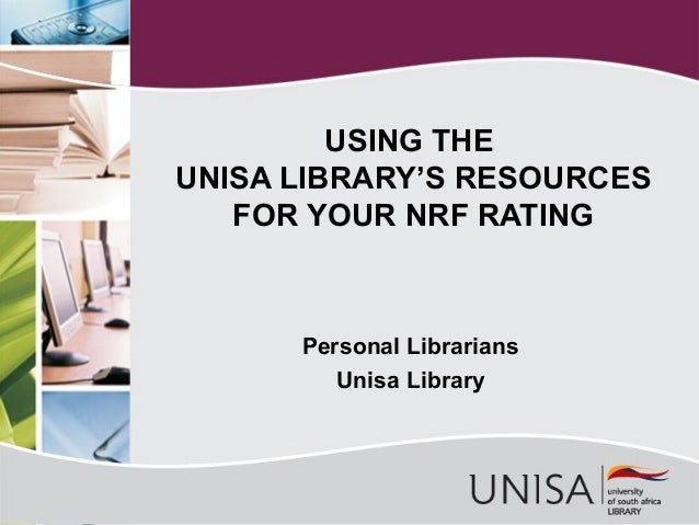 USING THE UNISA LIBRARY'S RESOURCES FOR YOUR NRF RATING  Personal Librarians Unisa Library