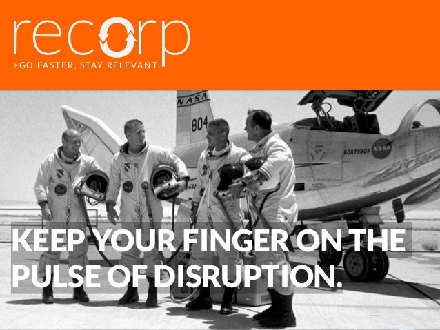 >GO FASTER, STAY RELEVANT KEEP YOUR FINGER ON THE PULSE OF DISRUPTION.