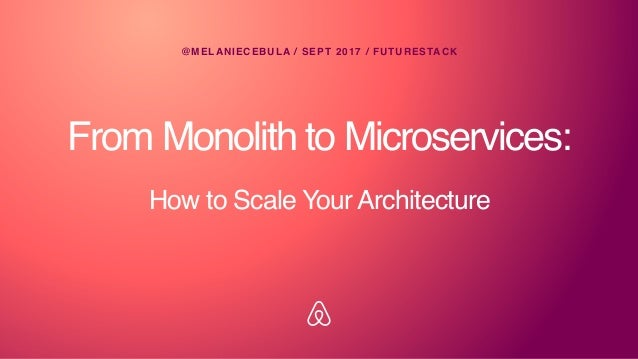 From Monolith to Microservices: @MELANIECEBULA / SEPT 2017 / FUTURESTACK How to Scale Your Architecture