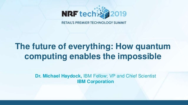 Dr. Michael Haydock, IBM Fellow; VP and Chief Scientist IBM Corporation The future of everything: How quantum computing en...
