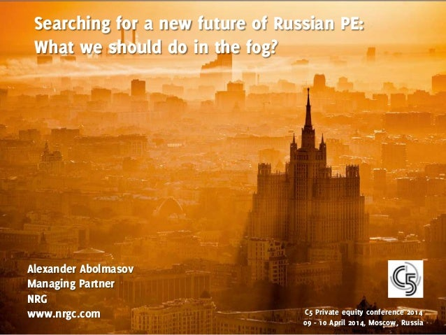 Searching for a new future of Russian PE: What we should do in the fog? Alexander Abolmasov Managing Partner NRG www.nrgc....