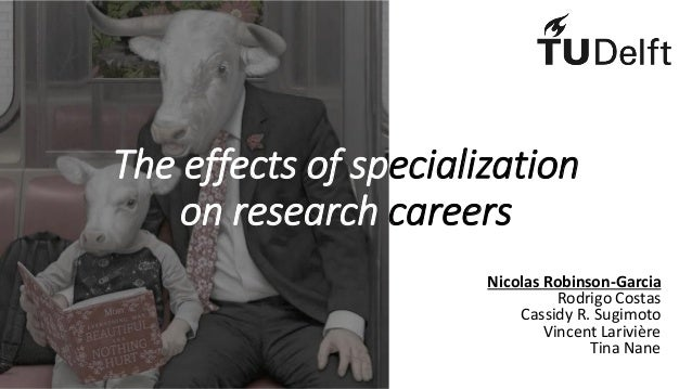 The effects of specialization on research careers Nicolas Robinson-Garcia Rodrigo Costas Cassidy R. Sugimoto Vincent Lariv...
