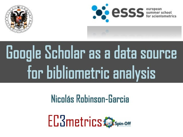 Google Scholar as a data source for bibliometric analysis Nicolás Robinson-Garcia