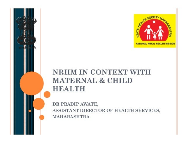 NRHM IN CONTEXT WITH MATERNAL & CHILD HEALTH DR PRADIP AWATE, ASSISTANT DIRECTOR OF HEALTH SERVICES, MAHARASHTRA