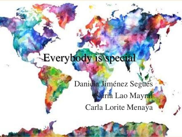Everybody is special Daniela Jiménez Segués Núria Lao Mayral Carla Lorite Menaya