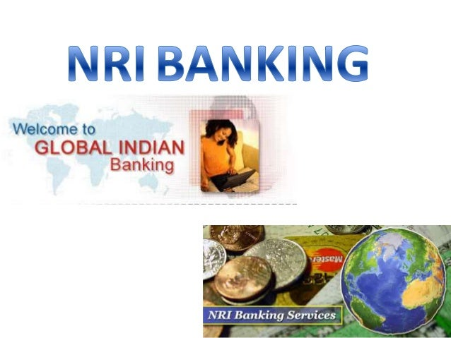 WHAT IS NRI BANKING? • To meet the specific needs of non-resident Indians related to their remittances, savings, earnings,...