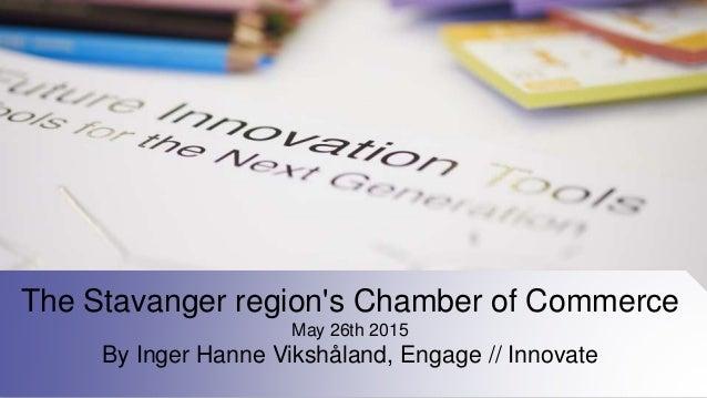 The Stavanger region's Chamber of Commerce May 26th 2015 By Inger Hanne Vikshåland, Engage // Innovate