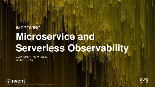 © 2017, Amazon Web Services, Inc. or its Affiliates. All rights reserved. Microservice and Serverless Observability CLAY S...