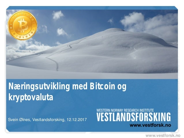 www.vestforsk.no Næringsutvikling med Bitcoin og kryptovaluta Svein Ølnes, Vestlandsforsking, 12.12.2017