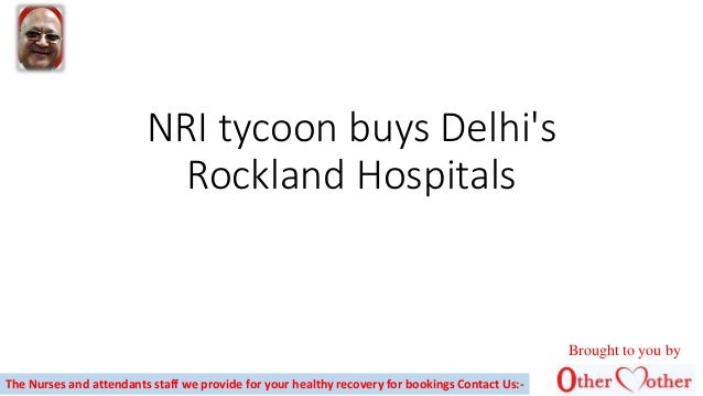 NRI tycoon buys Delhi's Rockland Hospitals The Nurses and attendants staff we provide for your healthy recovery for bookin...