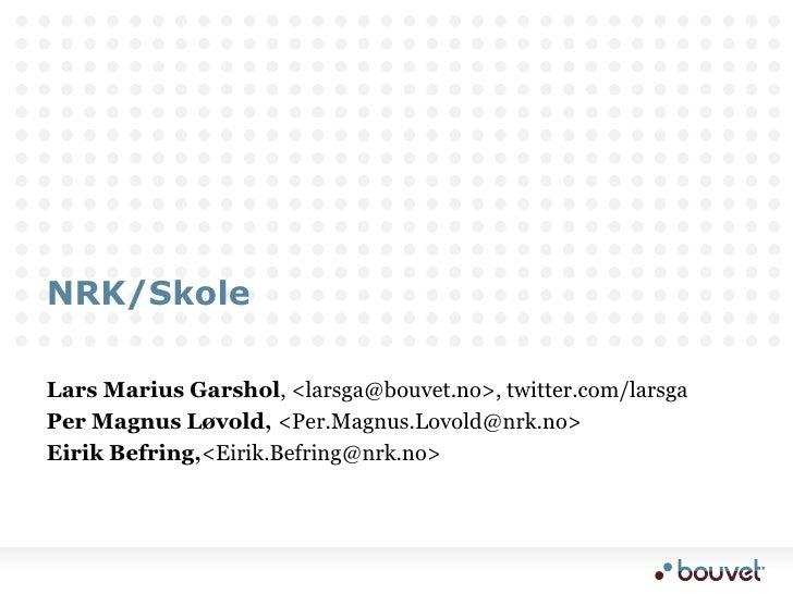 NRK/Skole<br />Lars Marius Garshol, <larsga@bouvet.no>, twitter.com/larsga<br />Per Magnus Løvold, <Per.Magnus.Lovold@nrk....