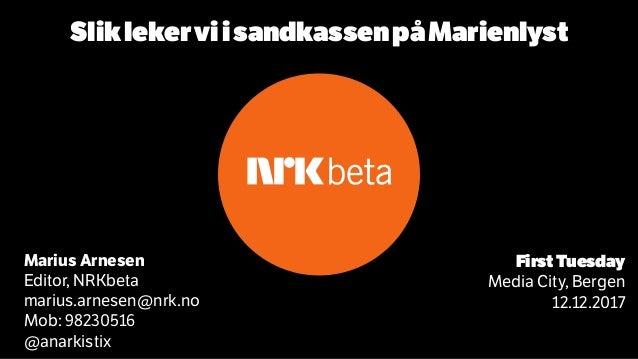 FirstTuesday Media City, Bergen 12.12.2017 Marius Arnesen Editor, NRKbeta marius.arnesen@nrk.no Mob: 98230516 @anarkistix ...