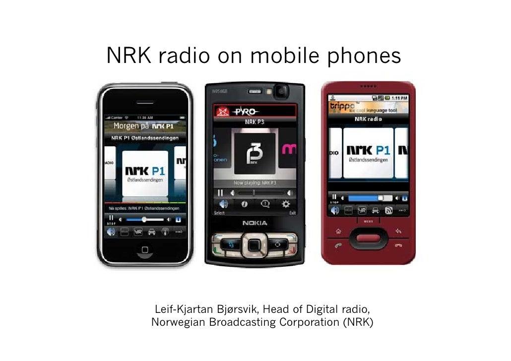 NRK radio on mobile phones        Leif-Kjartan Bjørsvik, Head of Digital radio,    Norwegian Broadcasting Corporation (NRK)