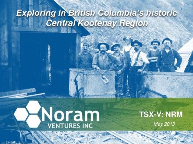 Exploring in British Columbia's historicCentral Kootenay RegionTSX-V: NRMMay 2013