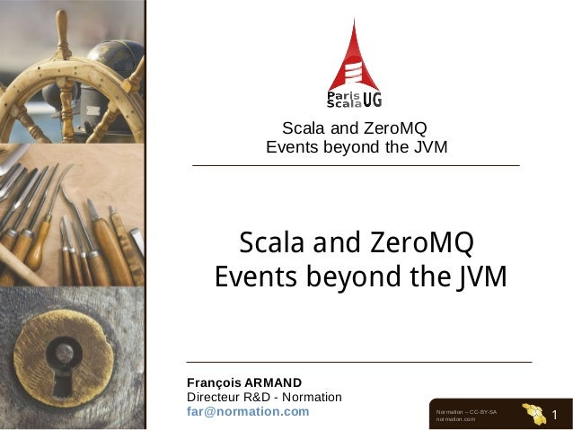 Normation – CC-BY-SA normation.com 1 Scala and ZeroMQ Events beyond the JVM Scala and ZeroMQ Events beyond the JVM Franço...