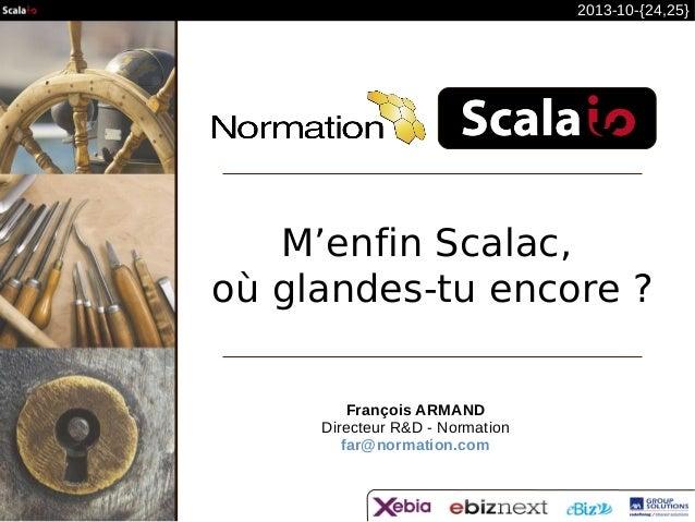 2013-10-{24,25}  M'enfin Scalac, où glandes-tu encore ? François ARMAND Directeur R&D - Normation far@normation.com