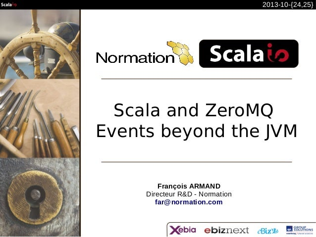 2013-10-{24,25}  Scala and ZeroMQ  Events beyond the JVM François ARMAND Directeur R&D - Normation far@normation.com