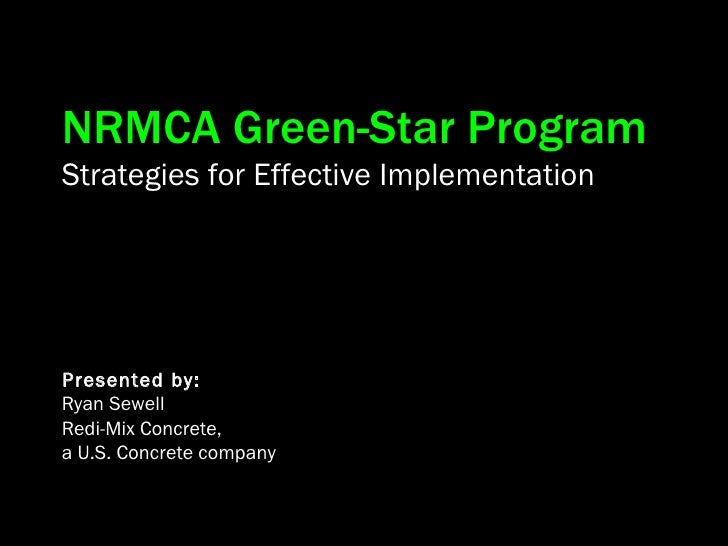 NRMCA Green-Star Program Strategies for Effective Implementation Presented by: Ryan Sewell Redi-Mix Concrete,  a U.S. Conc...
