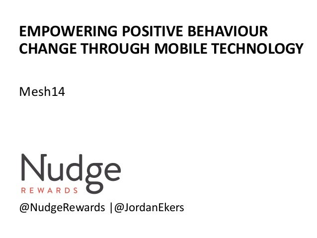 EMPOWERING POSITIVE BEHAVIOUR CHANGE THROUGH MOBILE TECHNOLOGY Mesh14 @NudgeRewards |@JordanEkers