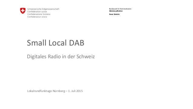 Bundesamt für Kommunikation Abteilung Medien Small Local DAB Digitales Radio in der Schweiz Lokalrundfunktage Nürnberg – 1...