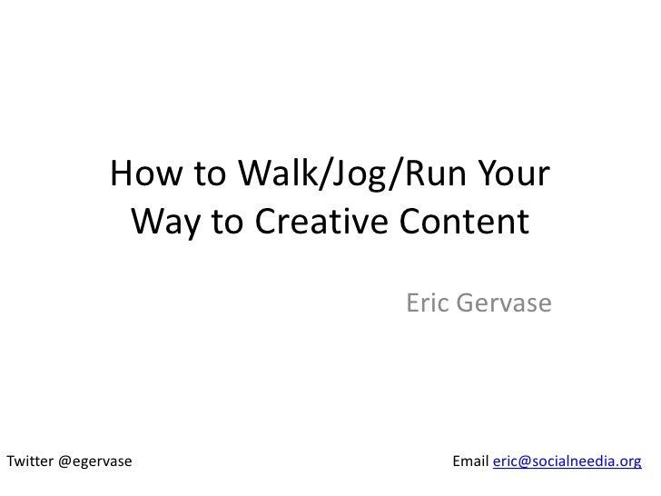 How to Walk/Jog/Run Your              Way to Creative Content                             Eric GervaseTwitter @egervase   ...