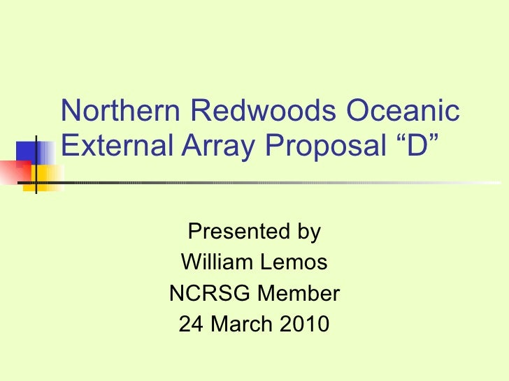 "Northern Redwoods Oceanic External Array Proposal ""D"" Presented by William Lemos NCRSG Member 24 March 2010"