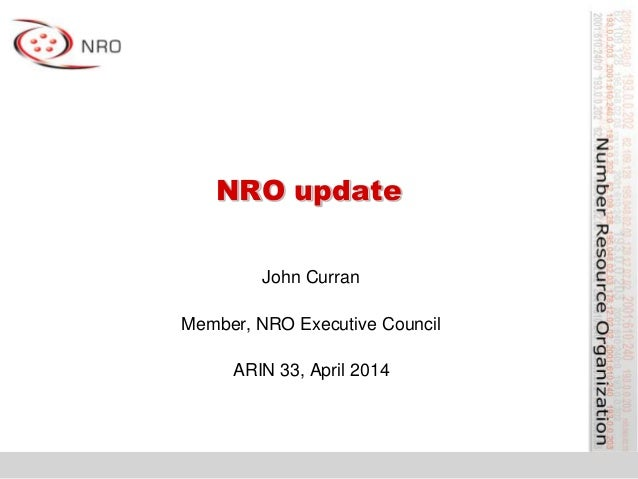 NRO update John Curran Member, NRO Executive Council ARIN 33, April 2014