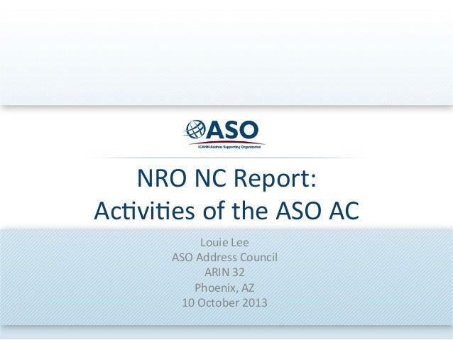 NRO$NC$Report:$ Ac.vi.es$of$the$ASO$AC$ Louie$Lee$ ASO$Address$Council$ ARIN$32$ Phoenix,$AZ$ 10$October$2013$