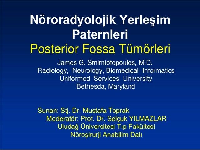 Nöroradyolojik Yerleşim  Paternleri  Posterior Fossa Tümörleri  James G. Smirniotopoulos, M.D.  Radiology, Neurology, Biom...