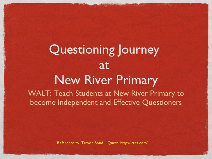 Questioning Journey  at  New River Primary <ul><li>WALT: Teach Students at New River Primary to become Independent and Eff...