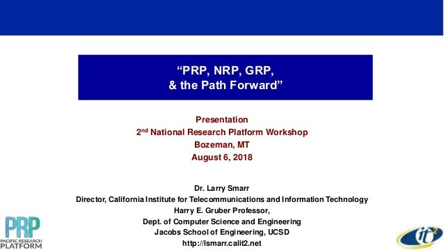 """PRP, NRP, GRP, & the Path Forward"" Presentation 2nd National Research Platform Workshop Bozeman, MT August 6, 2018 Dr. La..."
